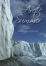 My Arctic Summer : Captain Scott's Marvel - Agnieszka Latocha
