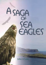 A Saga of Sea Eagles : Guide to the More Common South African Species - John A. Love