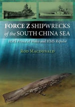 Force Z Shipwrecks of the South China Sea : HMS Prince of Wales and HMS Repulse - Rod Macdonald