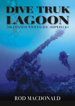 Dive Truk Lagoon : The Japanese WWII Pacific Shipwrecks - Rod Macdonald
