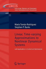 Linear, Time-varying Approximations to Nonlinear Dynamical Systems : With Applications in Control and Optimization - Maria Tomas-Rodriguez