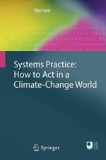 Systems Practice : How to Act in a Climate Change World - Ray Ison