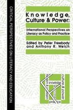 Knowledge, Culture and Power : International Perspectives on Literacy as Policy and Practice - Anthony R. Welch