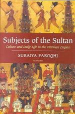 Subjects of the Sultan : Culture and Daily Life in the Ottoman Empire - Suraiya Faroqhi