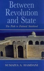 Between Revolution and State : The Path to Fatimid Statehood - Sumaiya Hamdani