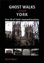 Ghost Walks Around York : Over 50 of York's Haunted Locations - David Shaw