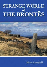 Strange World of the Brontes : The Hidden History - Marie Campbell