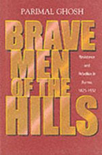 Brave Men of the Hills : Resistance and Rebellion in Burma, 1825-1932 - Parimal Ghosh