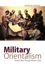 Military Orientalism : Eastern War Through Western Eyes - Patrick Porter