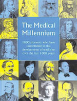 The Medical Millennium : 1000 Pioneers Who Have Contributed to the Development of Medicine Over the Last 1000 Years