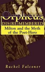 Orpheus Dis(re)membered : Milton and the Myth of the Poet-hero - Rachel Falconer