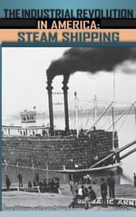 Industrial Revolution in America : Iron and Steel, Railroads, Steam Shipping - Kevin Hillstrom
