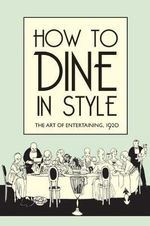 How to Dine in Style : The Art of Entertaining, 1920 - J. Rey