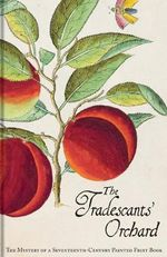 The Tradescants' Orchard : The Mystery of a Seventeenth-Century Painted Fruit Book - Barrie Junniper