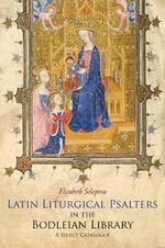 Latin Liturgical Psalters in the Bodleian Library : A Select Catalogue - Elizabeth Solopova