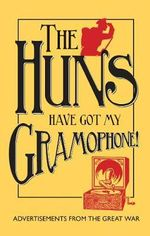 The Huns Have Got My Gramophone! : Advertisements from the Great War - Amanda-Jane Doran