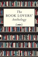 The Book Lovers' Anthology : A Compendium of Writing About Books, Readers and Libraries