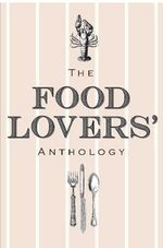 The Food Lovers' Anthology : A Literary Compendium