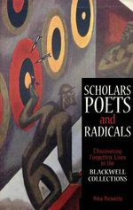 Scholars, Poets and Radicals : Discovering Forgotten Lives in the Blackwell Collections - Rita Ricketts
