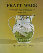 Pratt Ware : English and Scottish Relief Decorated and Underglaze Coloured Earthenware, 1780-1840 - John Lewis