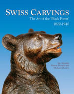 Swiss Carvings :  The Art of the 'Black Forest' 1820-1940 - Jay Arenski