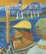 Painting My World : The Art of Dorothy Eisner - Mary Ann Caws