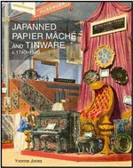 Japanned Papier Mache and Tinware C.1740-1940 : The Essential Guide to Customs and Culture - Yvonne Jones