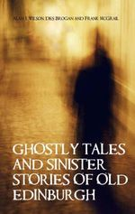 Ghostly Tales and Sinister Stories of Old Edinburgh - Alan J. Wilson