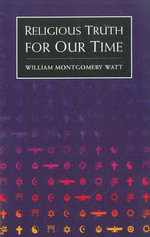 Religious Truth for Our Time : Selected Essays - W. Montgomery Watt