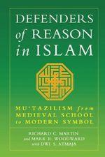 Defenders of Reason in Islam : Mu'tazililism from Medieval School to Modern Symbol - Richard C. Martin