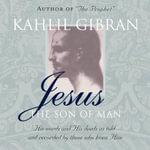 Jesus, the Son of Man - Kahlil Gibran