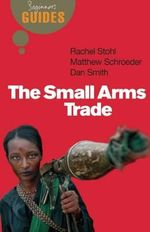 The Small Arms Trade : A Beginner's Guide - Matthew Schroeder