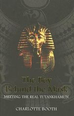 The Boy Behind the Mask : Meeting the Real Tutankhamun - Charlotte Booth