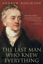 The Last Man Who Knew Everything : Thomas Young, the Anonymous Polymath Who Proved Newton Wrong, Explained How We See, Cured the Sick, and Deciphered the Rosetta Stone, Among Other Feats of Genius - Andrew Robinson