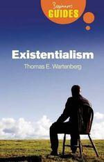 Existentialism : A Beginner's Guide - Thomas E. Wartenberg