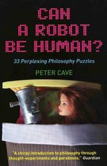 Can a Robot be Human? : 33 Perplexing Philosophy Puzzles - Peter Cave