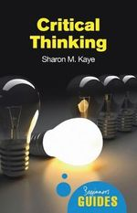 Critical Thinking : A Beginner's Guide - Sharon M. Kaye
