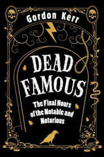 Dead Famous : The Final Hours of the Notable and Notorious - Gordon Kerr