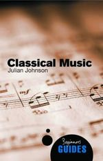 Classical Music : A Beginner's Guide - Professor Julian Johnson