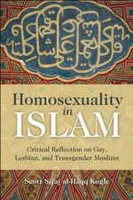 Homosexuality in Islam : Critical Reflection on Gay, Lesbian, and Transgender Muslims - Scott Siraj al-Haqq Kugle