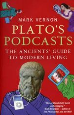 Plato's Podcasts : The Ancients' Guide to Modern Living - Mark Vernon