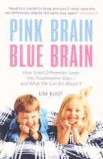 Pink Brain, Blue Brain : How Small Differences Grow into Troublesome Gaps - And What We Can Do About it - Lise Eliot