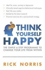 Think Yourself Happy : The Simple 6-step Programme to Change Your Life from within - Rick Norris