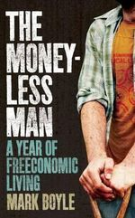 The Moneyless Man : A Year of Freeconomic Living - Mark Boyle
