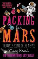 Packing for Mars : The Curious Science of Life in Space - Mary Roach