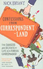 Confessions from Correspondent land : The Dangers and Delights of Life as a Foreign Correspondent - Nick Bryant
