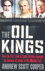 The Oil Kings : How the US, Iran, & Saudi Arabia Changed the Balance of Power in the Middle East - Andrew Scott Cooper