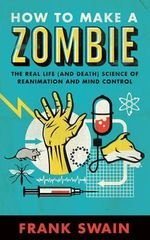 How to Make a Zombie : The Real Life (and Death) Science of Reanimation and Mind Control - Frank Swain