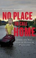 No Place to Call Home : Gypsies, Travellers and the Road Beyond Dale Farm - Katharine Quarmby
