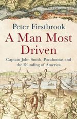 A Man Most Driven : Captain John Smith, Pocahontas and the Founding of America - Peter Firstbrook